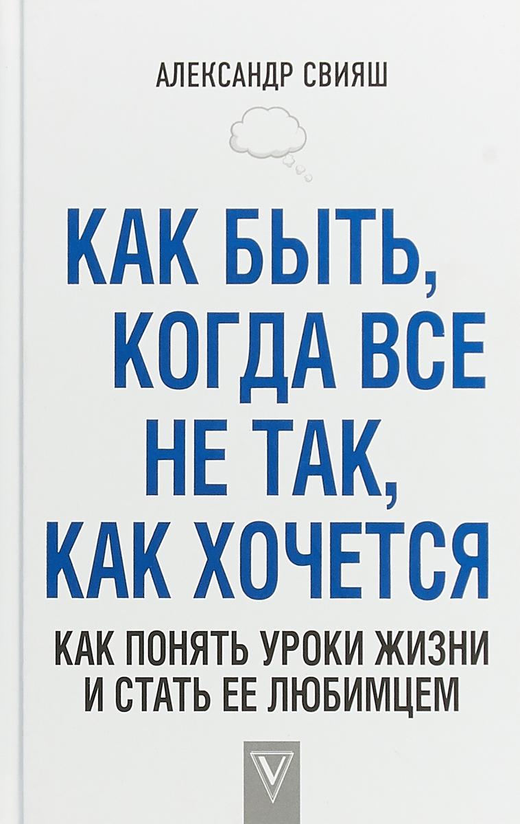 Александр Свияш Как быть, когда все не так, как хочется. Как понять уроки жизни и стать ее любимцем