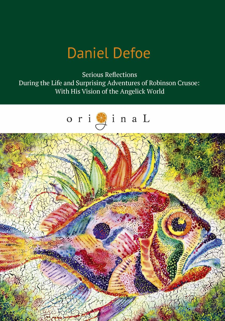Daniel Defoe Serious Reflections During theLlife and Surprising Adventures of Robinson Crusoe: With His Vision of the Angelick World daniel defoe the political history of the devil