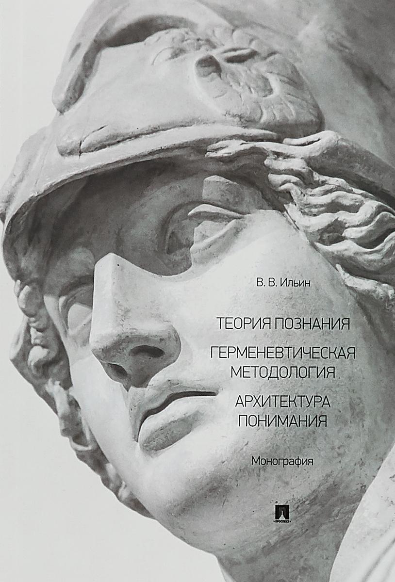 В. В. Ильин Теория познания. Герменевтическая методология. Архитектура понимания. Монография