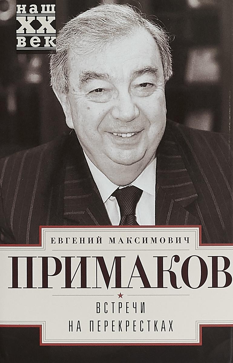 Е. М. Примаков Встречи на перекрестках е м примаков встречи на перекрестках