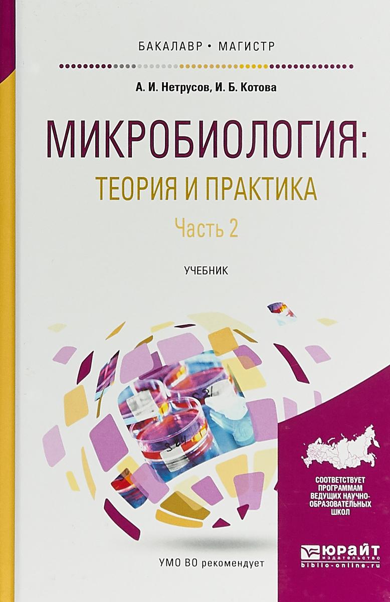 А. И. Нетрусов, И. Б. Котова Микробиология. Теория и практика в 2 частях. Часть 2. Учебник для бакалавриата и магистратуры