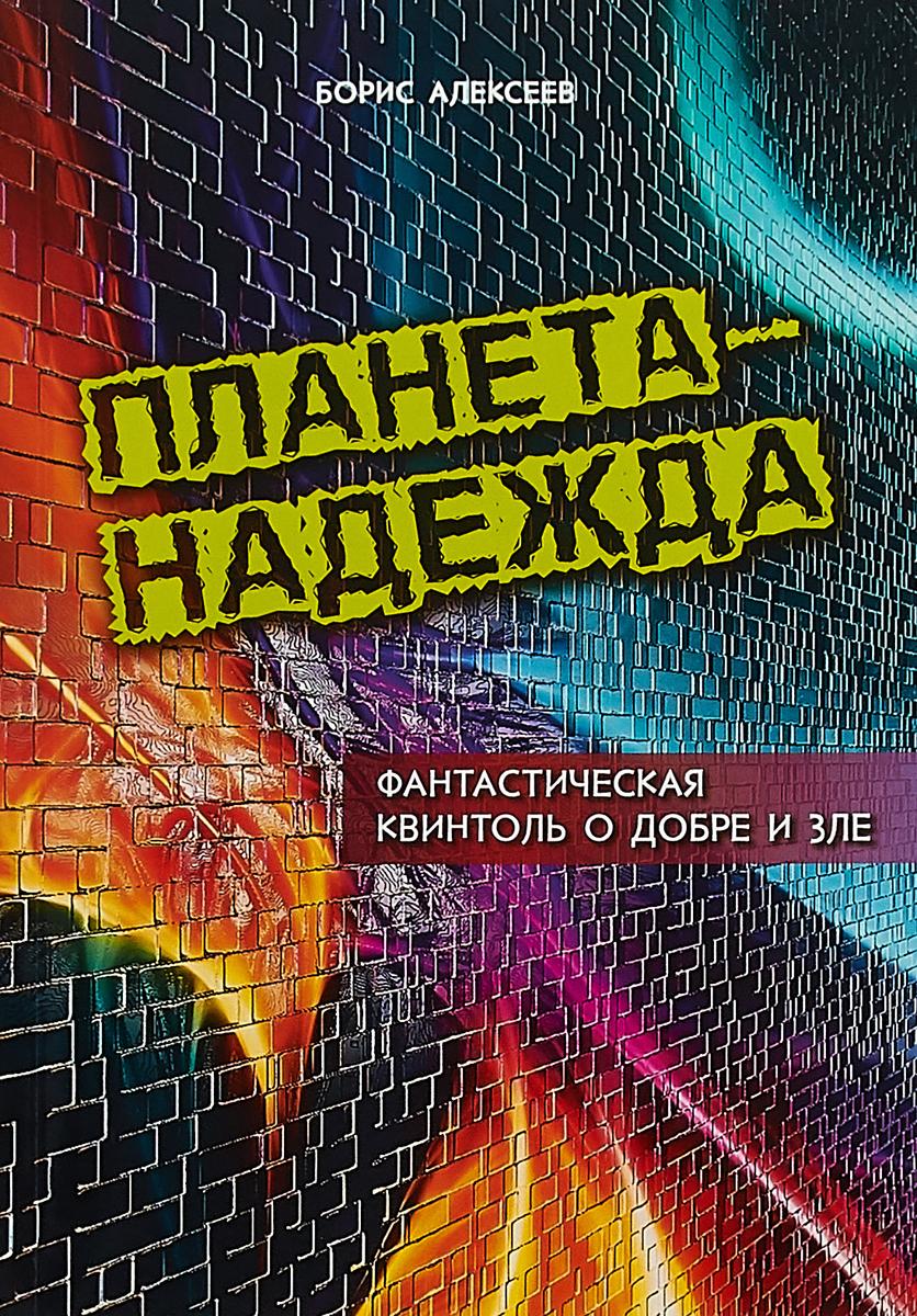 Борис Алексеев Планета - Надежда. Фантастическая квинтоль о добре и зле