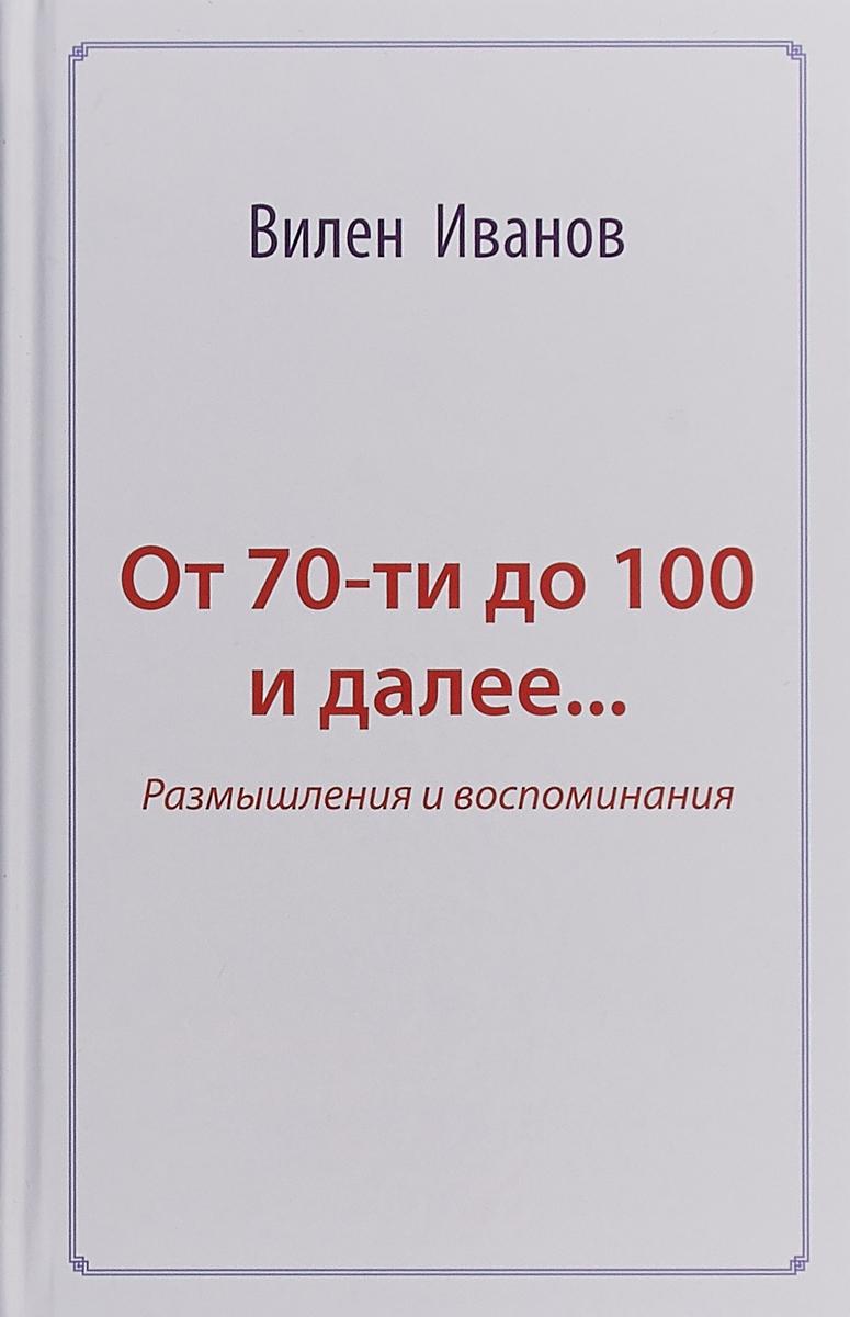От 70 до 100 и далее... Размышления и воспоминания | Иванов Вилен Николаевич