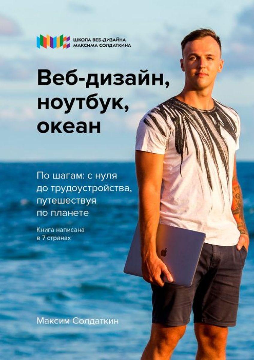 Солдаткин Максим Веб-дизайн, ноутбук, океан. По шагам: с нуля до трудоустройства, путешествия по планете