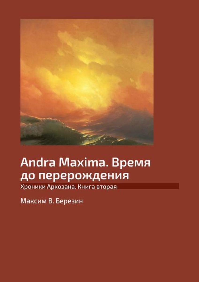 Andra Maxima. Время до перерождения. Хроники Аркозана. Книга вторая