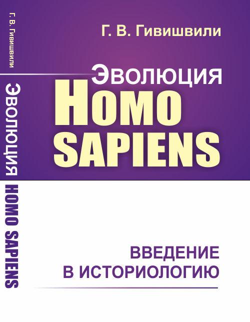 Гивишвили Г.В. Эволюция Homo sapiens. Введение в историологию
