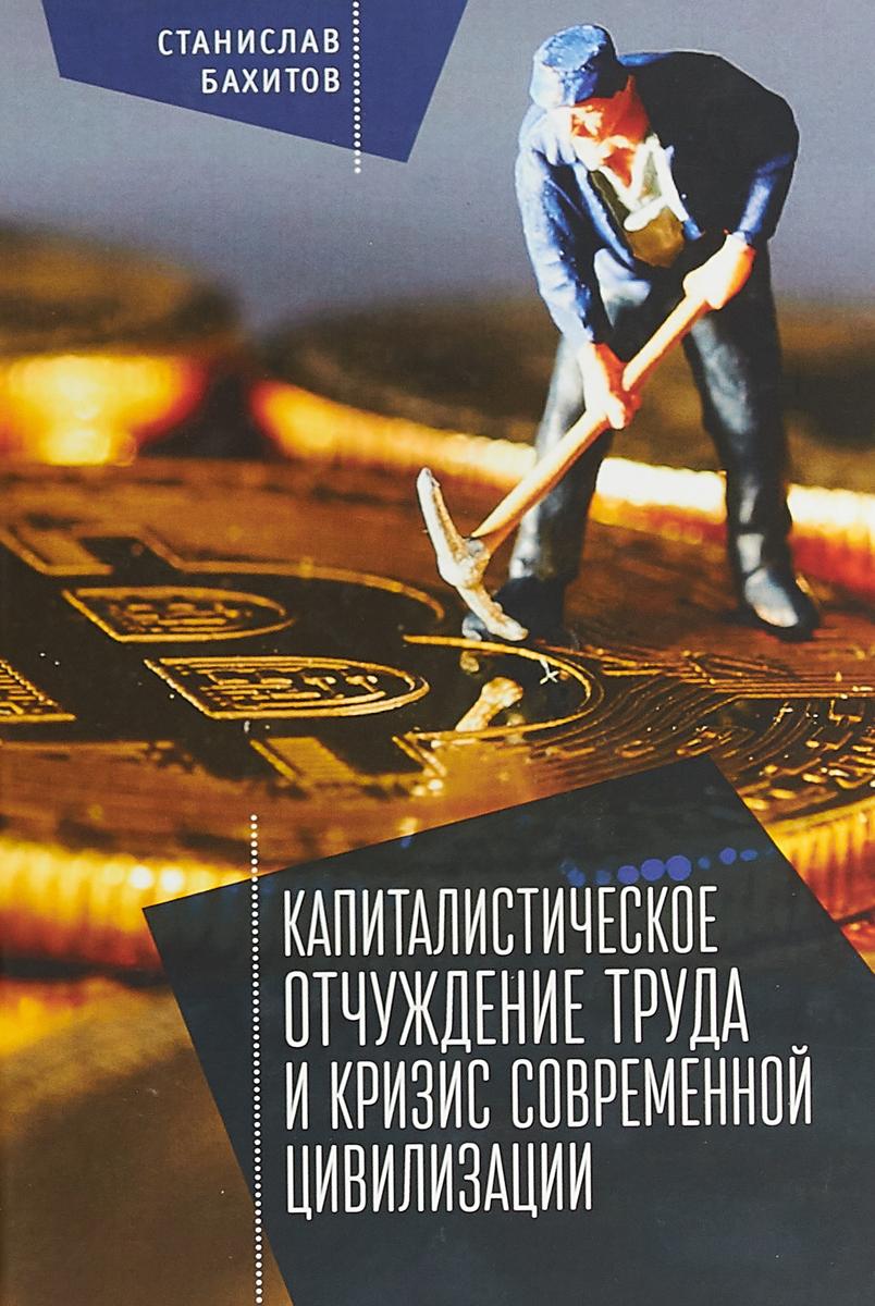 С. Б. Бахитов Капиталистическое отчуждение труда и кризис современной цивилизации