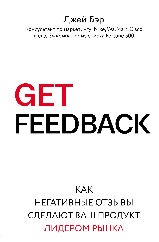 Джей Бэр. GET FEEDBACK. Как негативные отзывы сделают ваш продукт лидером рынка