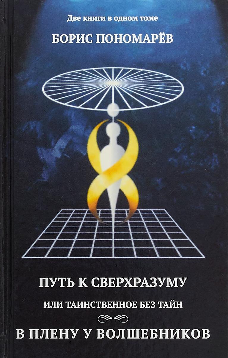 Б. Пономарев Путь к сверхразумный, или Таинственное без тайн. В плену у волшебников б пономарев путь к сверхразумный или таинственное без тайн в плену у волшебников