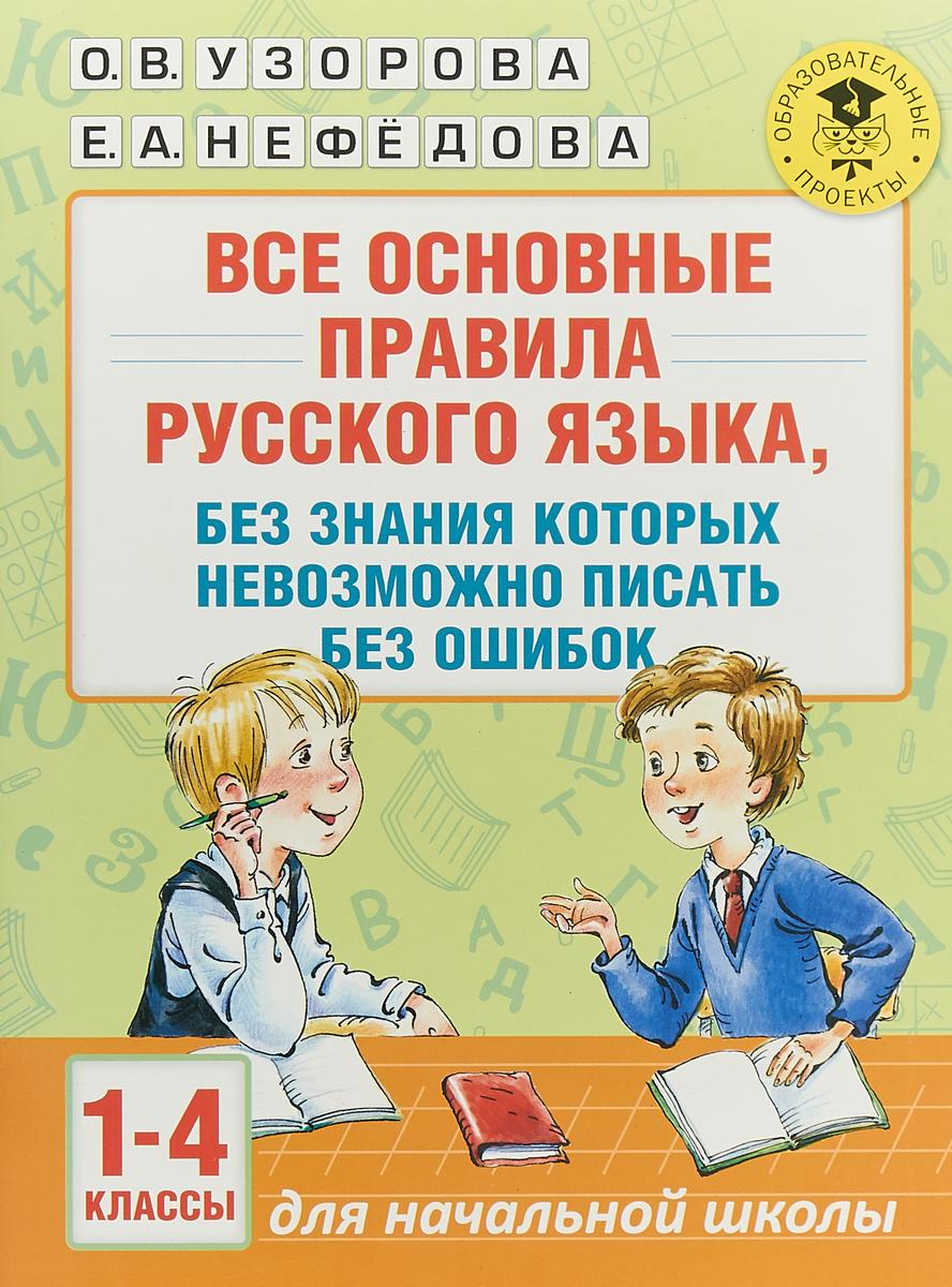О .В. Узорова,Е. А. Нефедова Все основные правила русского языка, без знания которых невозможно писать без ошибок. 1-4 классы