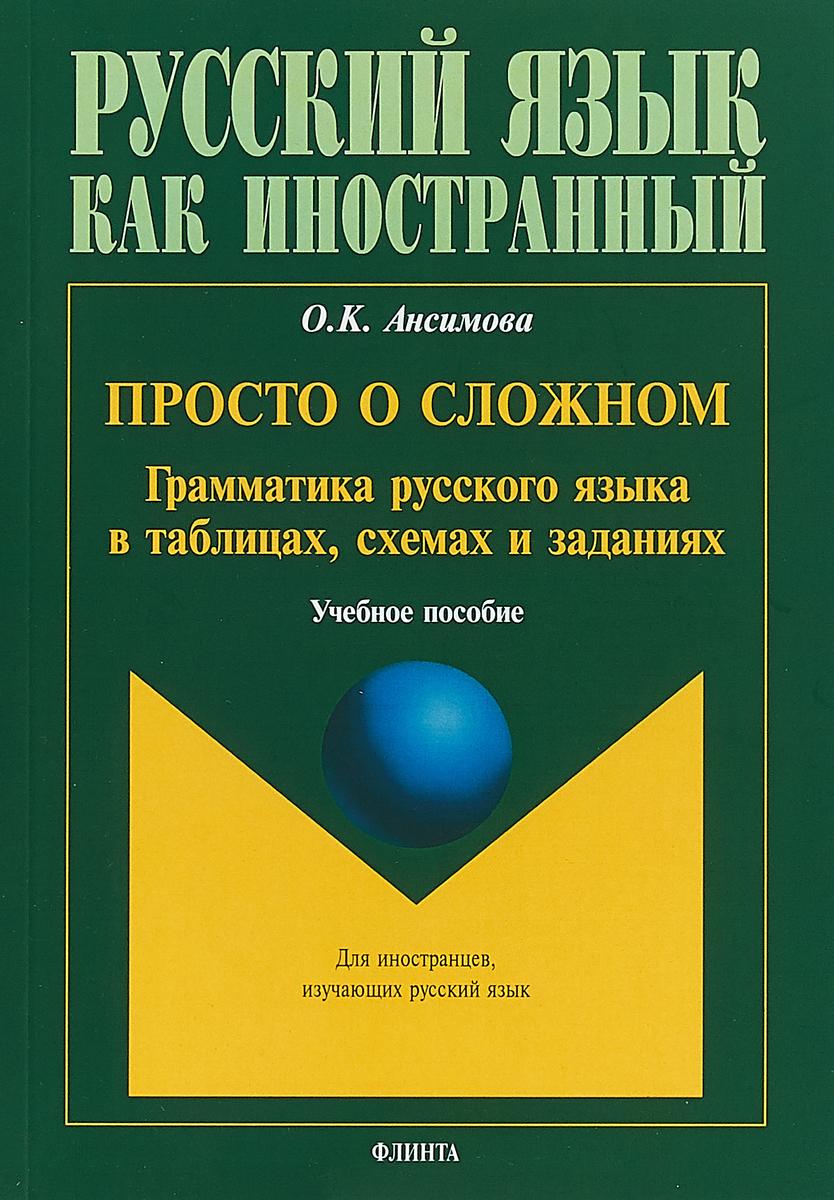О. К. Ансимова Просто о сложном. Грамматика русского языка в таблицах, схемах и заданиях