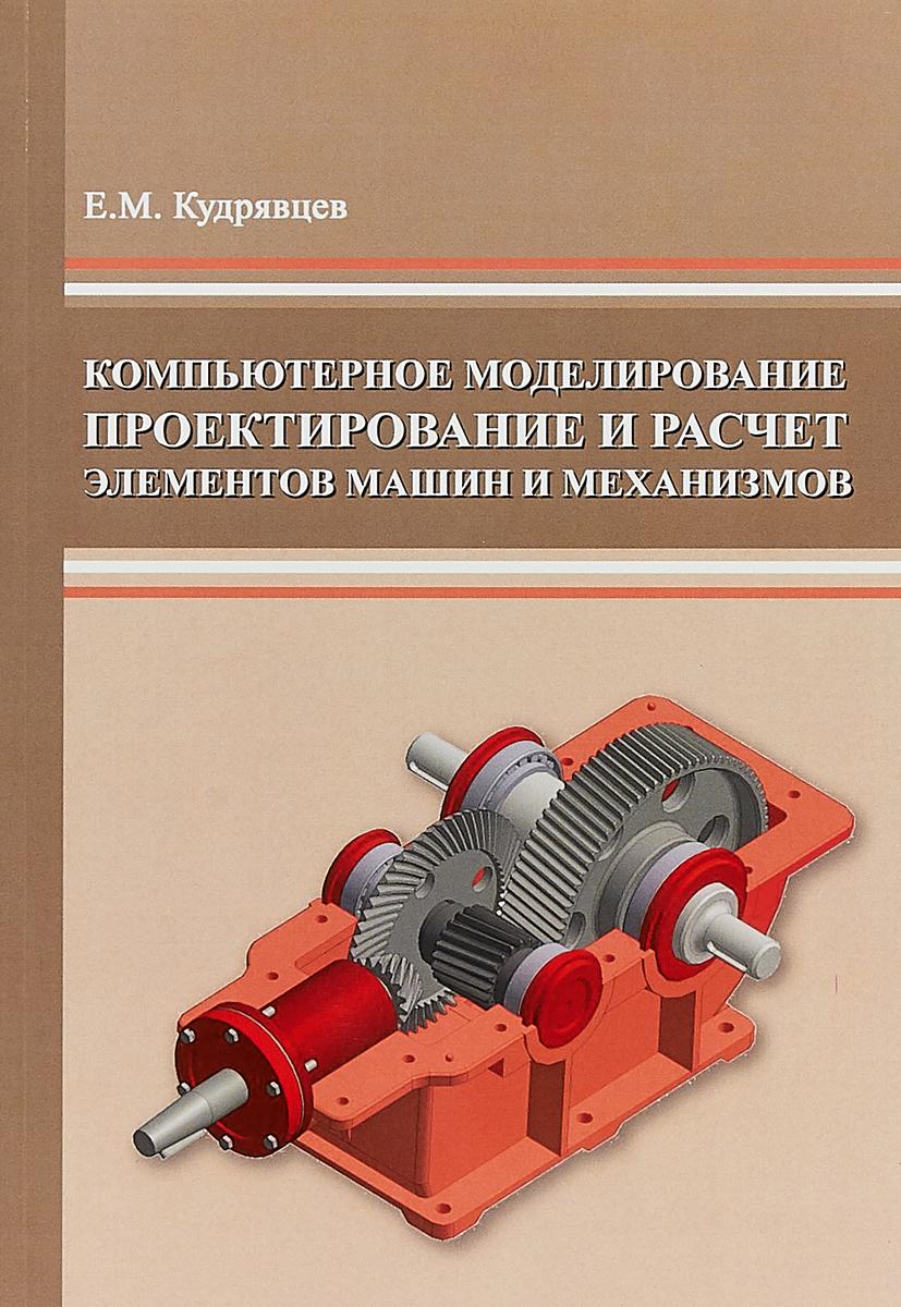Е.М. Кудрявцев Компьютерное моделирование, проектирование и расчет элементов машин и механизмов