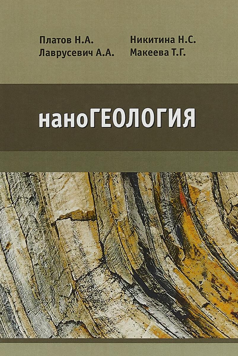 Н. А. Платов, Н. С. Никитина, А. А. Лаврусевич, Т. Г. Макеева наноГеология. Учебник