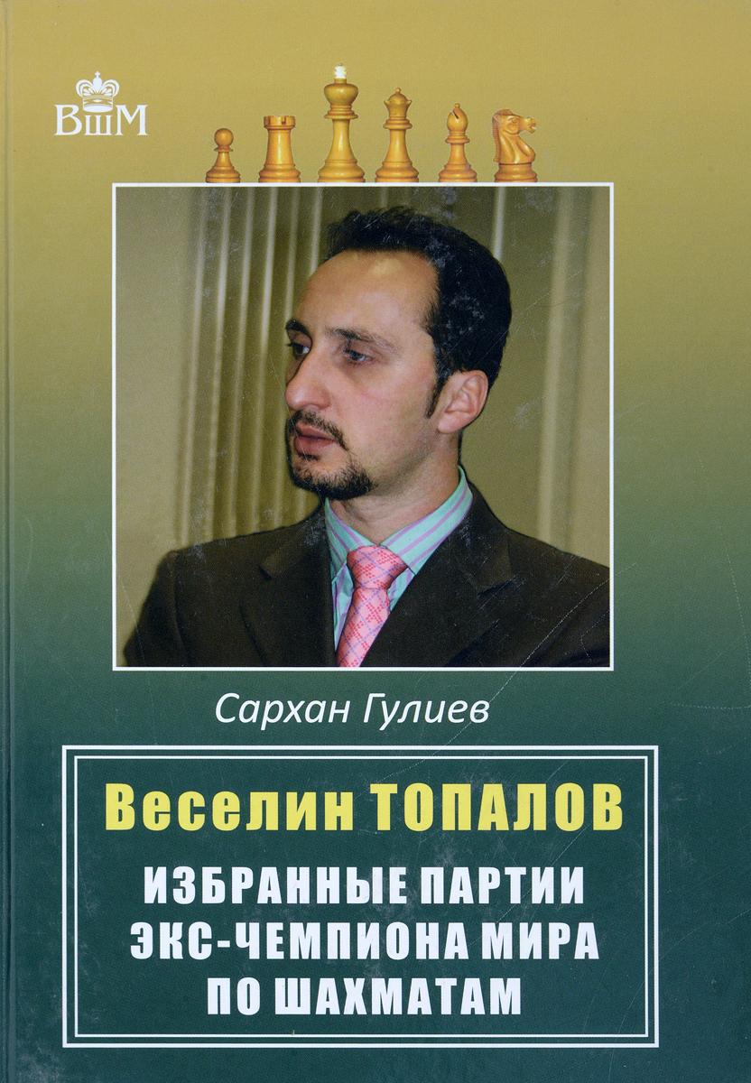 Сархан Гулиев Веселии Топалов. Избранные партии экс-чемпиона мира по шахматам