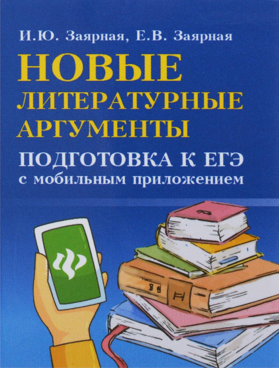Новые литературные аргументы. Подготовка к ЕГЭ с мобильным приложением | Заярная Ирина Юрьевна, Заярная Евгения Валерьевна