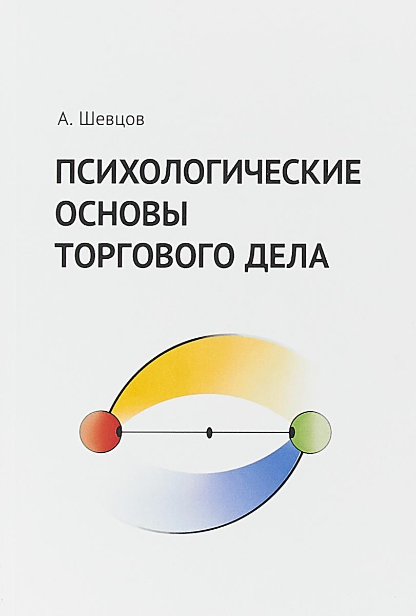 Психологические основы торгового дела. Учебник   Шевцов Александр Анатольевич