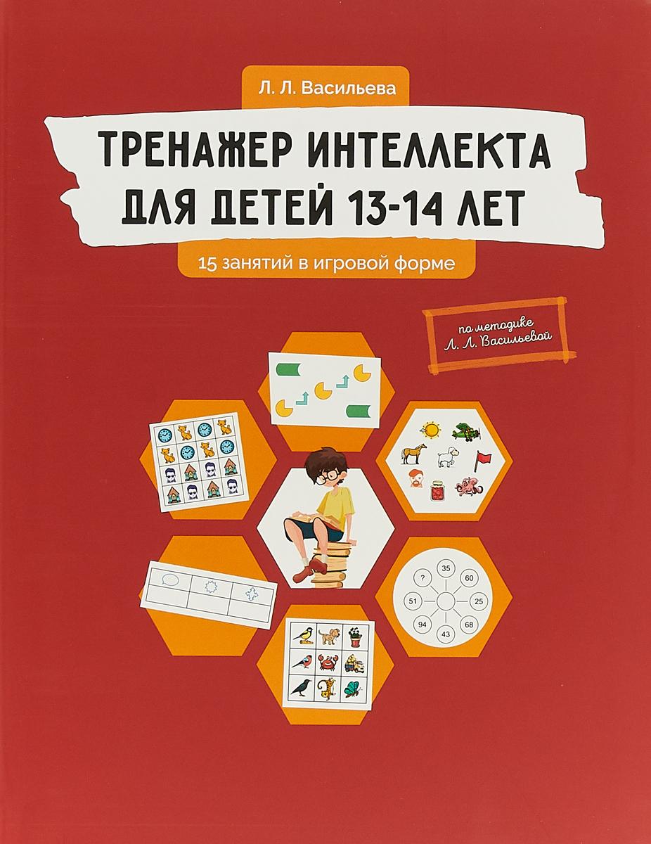 Л. Л. Васильева Тренажер интеллекта для детей 13-14 лет. 15 занятий в игровой форме