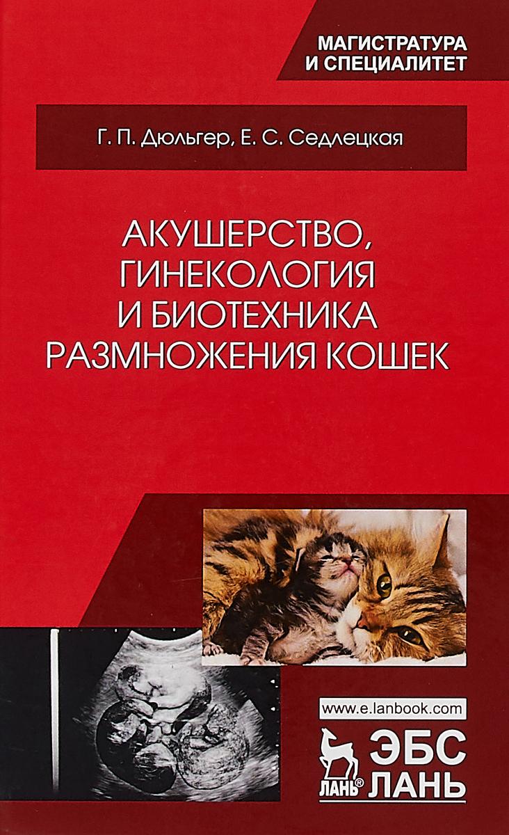 Г. П. Дюльгер, Е. С. Седлецкая Акушерство, гинекология и биотехника размножения кошек. Учебное пособие
