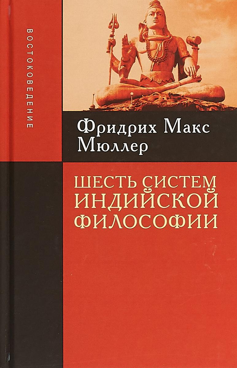 Фридрих Макс Мюллер Шесть систем индийской философии тимощук а шавкунов и матвеев с 6 систем индийской философии
