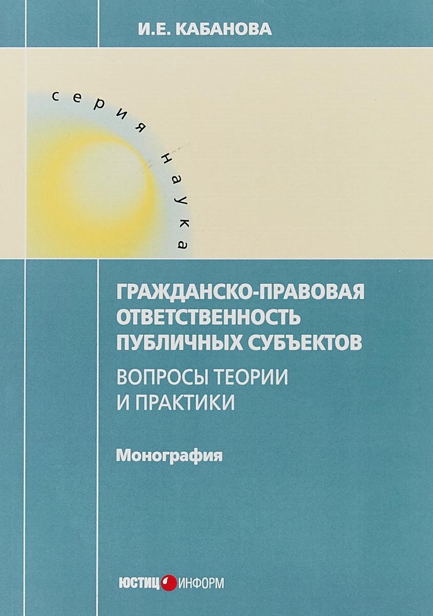 И. Е. Кабанова Гражданско-правовая ответственность публичных субьектов. Вопросы теории и практики