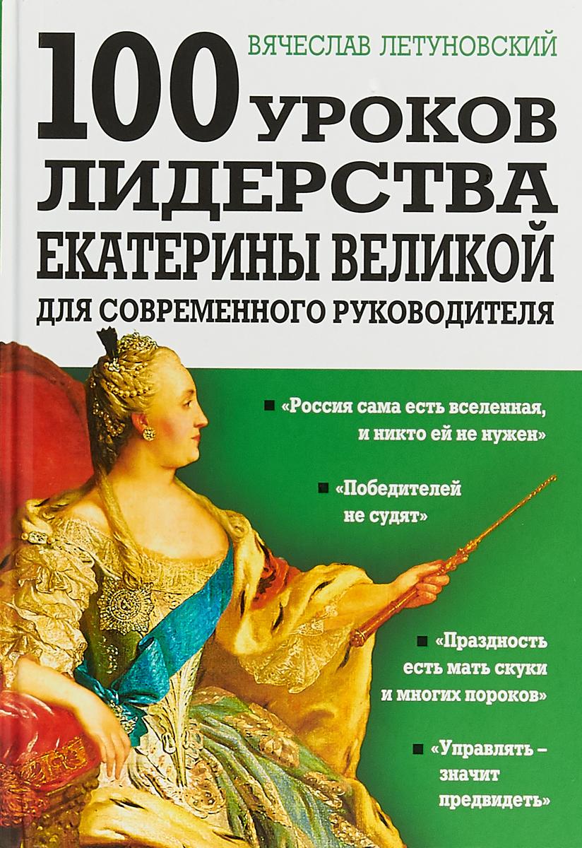 Вячеслав Летуновский 100 уроков лидерства Екатерины Великой для современного руководителя