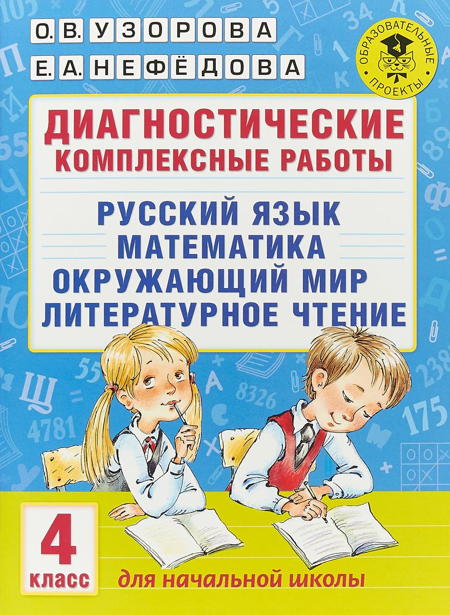 О. В. Узорова,Е. А. Нефедова Русский язык. Математика. Окружающий мир. Литературное чтение. 4 класс. Диагностические комплексные работы
