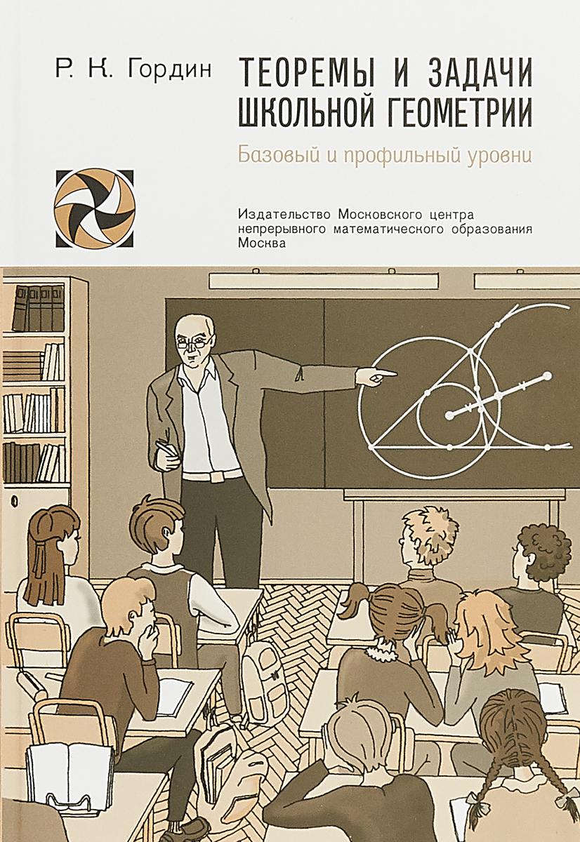 Р. К. Гордин Теоремы и задачи школьной геометрии. Базовый и профильный уровни
