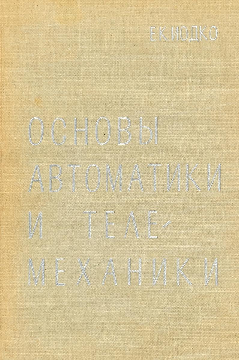 Иодко Е. К. Основы автоматики и телемеханики владимир елкин основы геометрической теории нелинейных управляемых систем