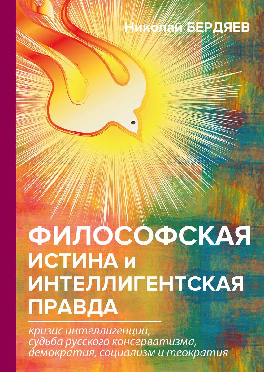 Бердяев Н. Философская истина и интеллигентская правда бердяев н а истина и откровение экзистенциализм истина и духовность