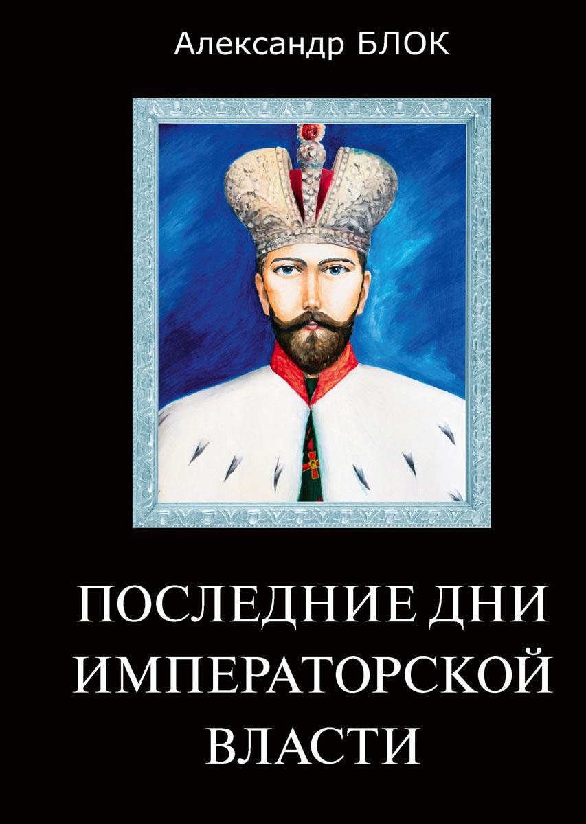 купить Блок А. Последние дни императорской власти по цене 187 рублей