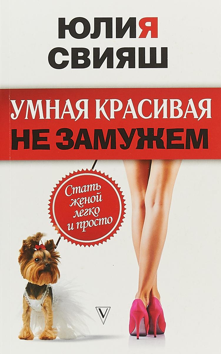 Юлия Свияш Умная, красивая и не замужем. Стать женой легко и просто свияш ю умная красивая и не замужем стать женой легко и просто