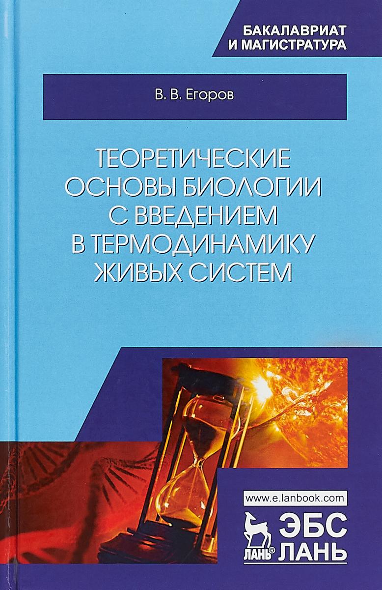 В. В. Егоров Теоретические основы биологии с введением в термодинамику живых систем. Учебное пособие
