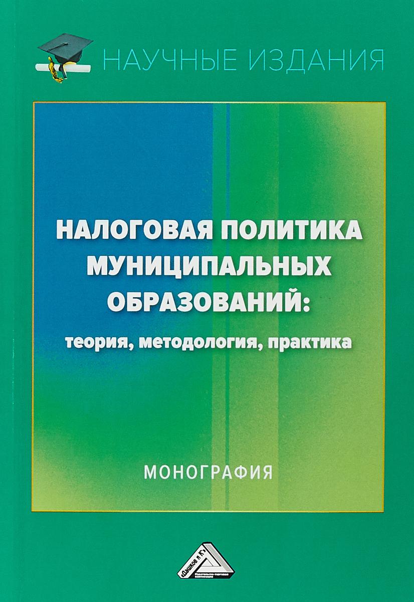 Налоговая политика муниципальных образований. Теория, методология, практика. Монография В монографии исследуются проблемы...