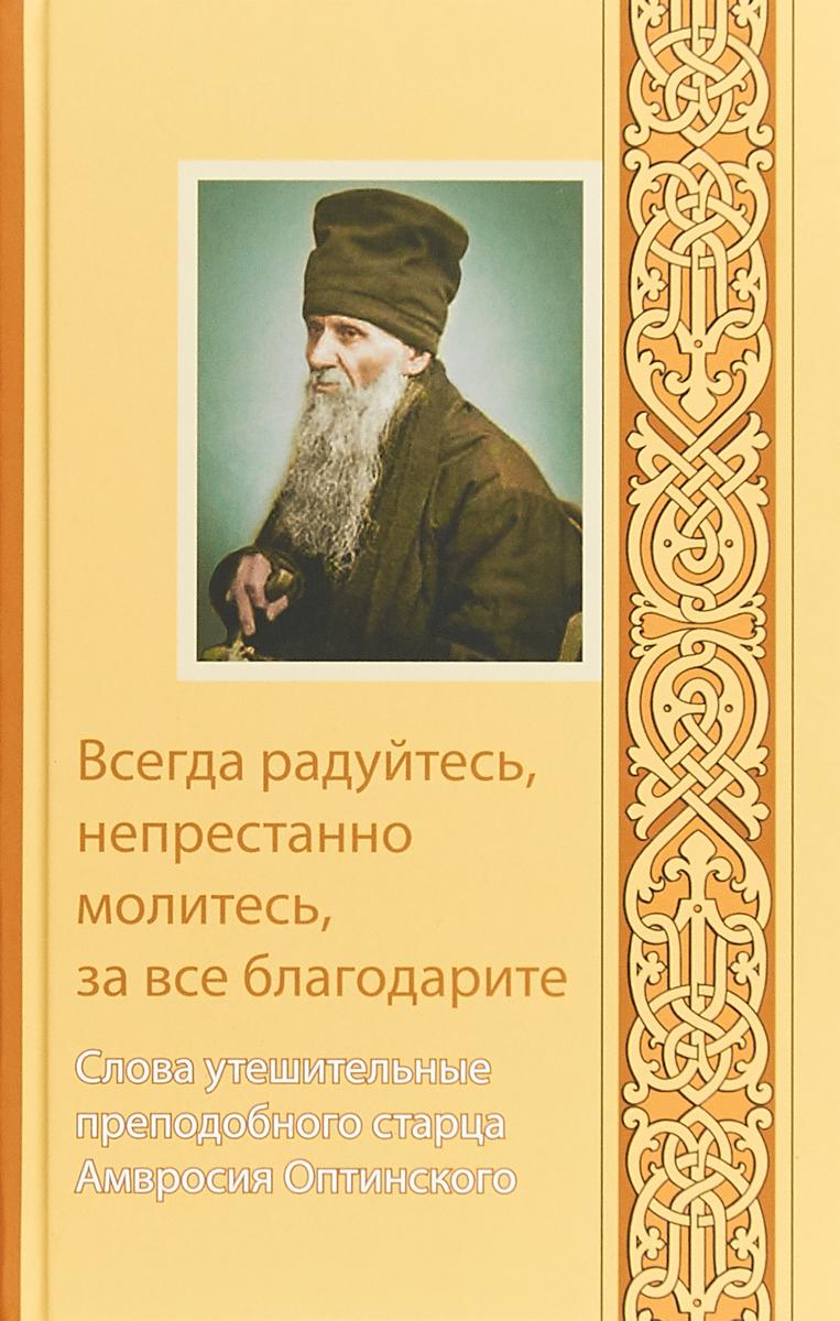 Оптинский Амвросий Всегда радуйтесь, непрестанно молитесь, за все благодарите. Слова утешительные преподобного старца Амвросия Оптинского