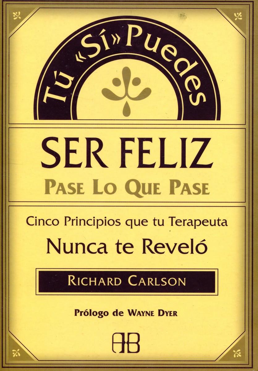 Richard Carlson Tu Si Puedes Ser Feliz Pase Lo Que Pase. Cinco Principios que tu Terapeuta Nunca te Revelo цена