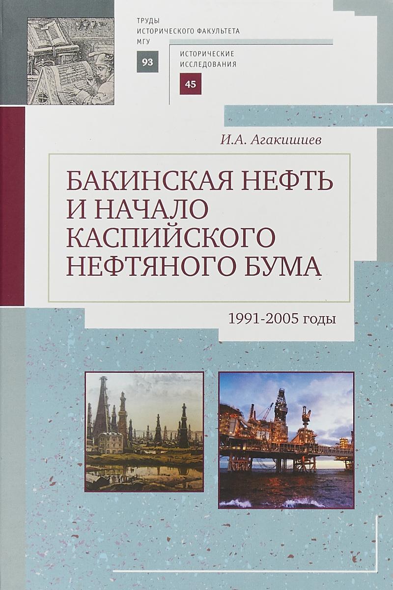 И. А. Агакишиев Бакинская нефть и начало каспийского нефтяного бума. 1991-2005 годы бакинская жемчужина