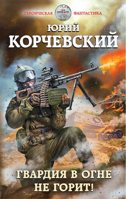 Корчевский Юрий Григорьевич Гвардия в огне не горит!