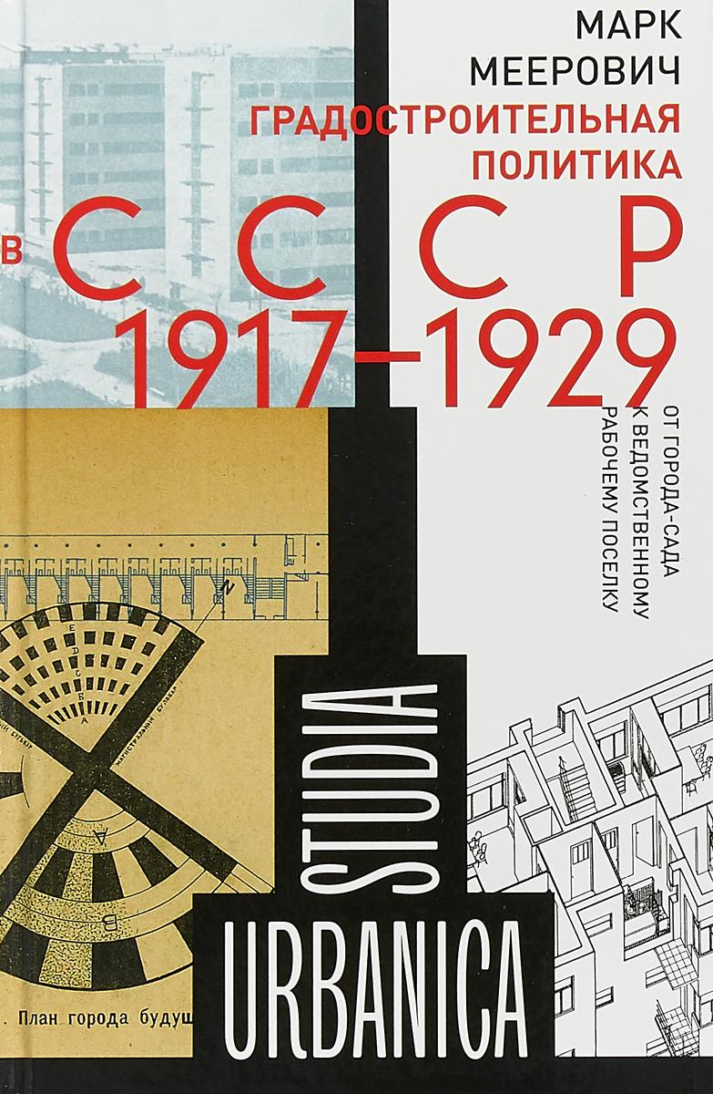 Марк Меерович Градостроительная политика в CCCР (1917-1929). От города-сада к ведомственному рабочему поселку
