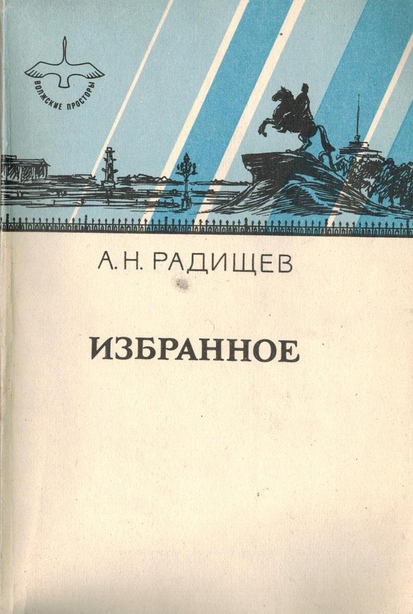 А.Н. Радищев Избранное радищев александр николаевич путешествие из петербурга в москву вольность