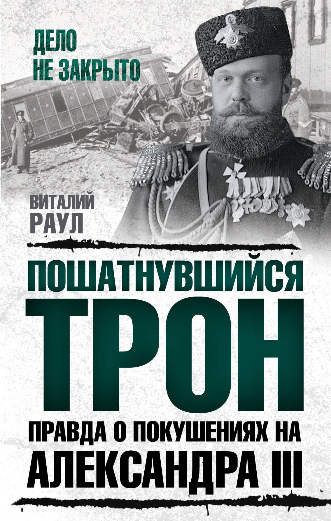 Раул Виталий Михайлович Пошатнувшийся трон. Правда о покушениях на Александра III
