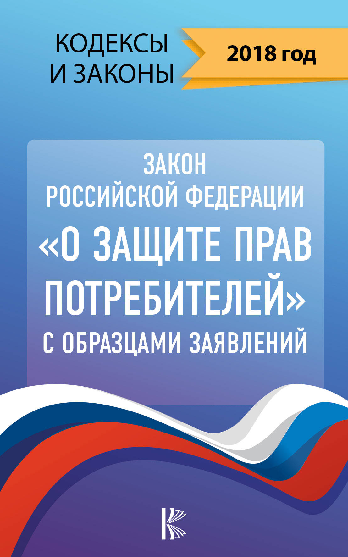Закон Российской Федерации О защите прав потребителей с образцами заявлений на 2018 год нормативные правовые акты закон рф о защите прав потребителей с комментариями к закону и образцами заявлений на 2019 год