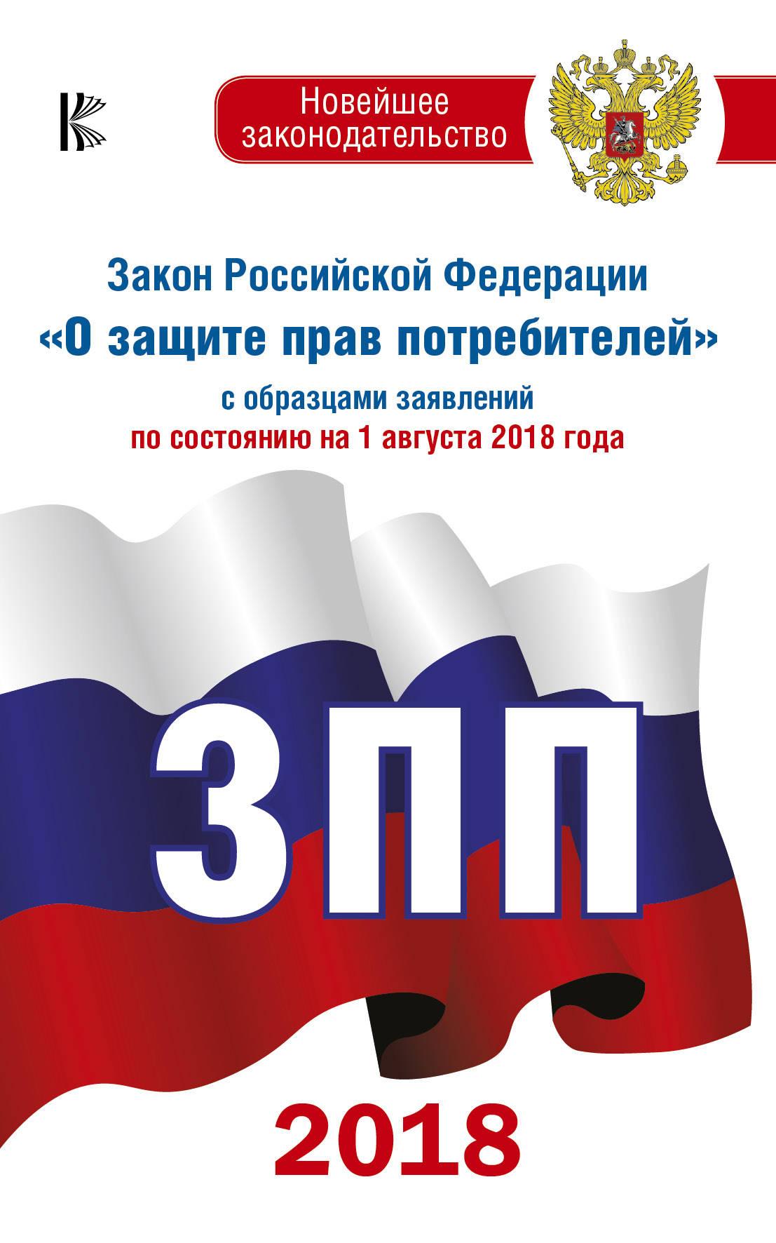 """Закон Российской Федерации """"О защите прав потребителей"""" с образцами заявлений по состоянию на 1 августа 2018 года"""