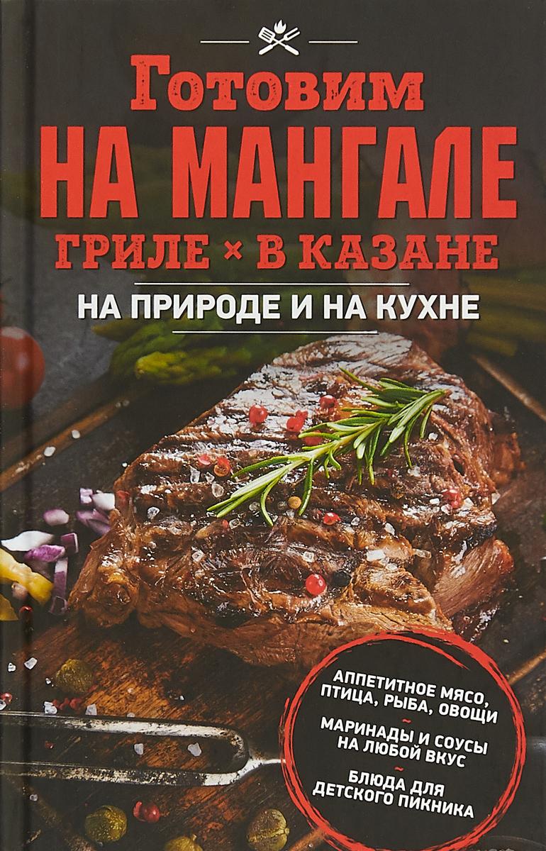 Готовим на мангале, гриле, в казане. На природе и на кухне блюда на гриле и мангале isbn 978 5 386 11133 5