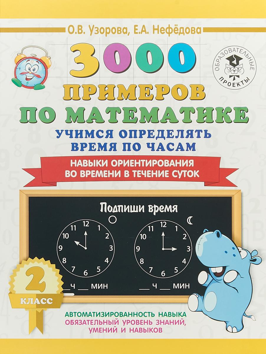 О. В. Узорова, Е. А. Нефедова 3000 примеров по математике. 2 класс. Учимся определять время по часам. Навыки ориентирования во времени в течение суток