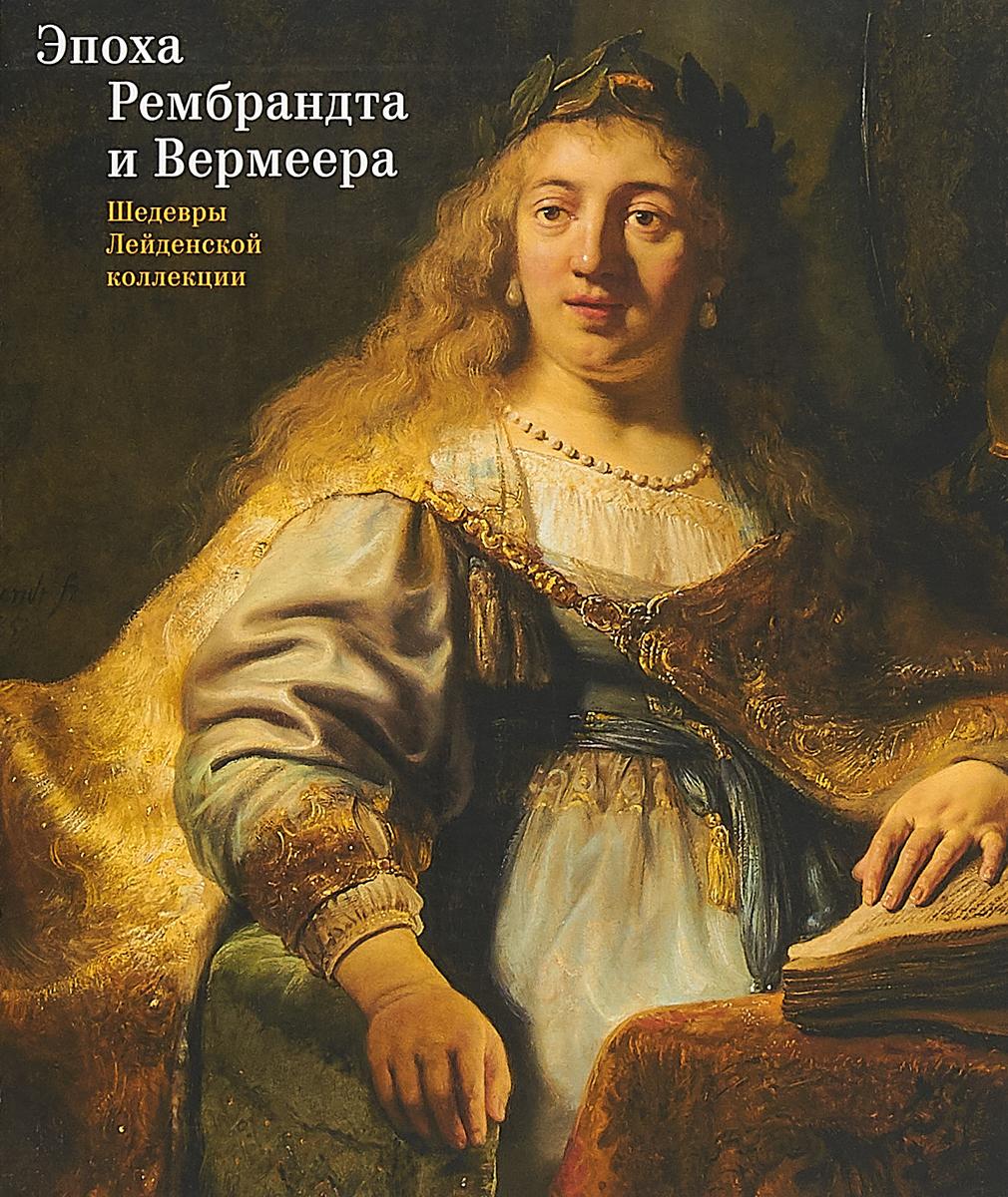Эпоха Рембрандта и Вермеера. Шедевры Лейденской коллекции эпоха рембрандта и вермеера шедевры лейденской коллекции