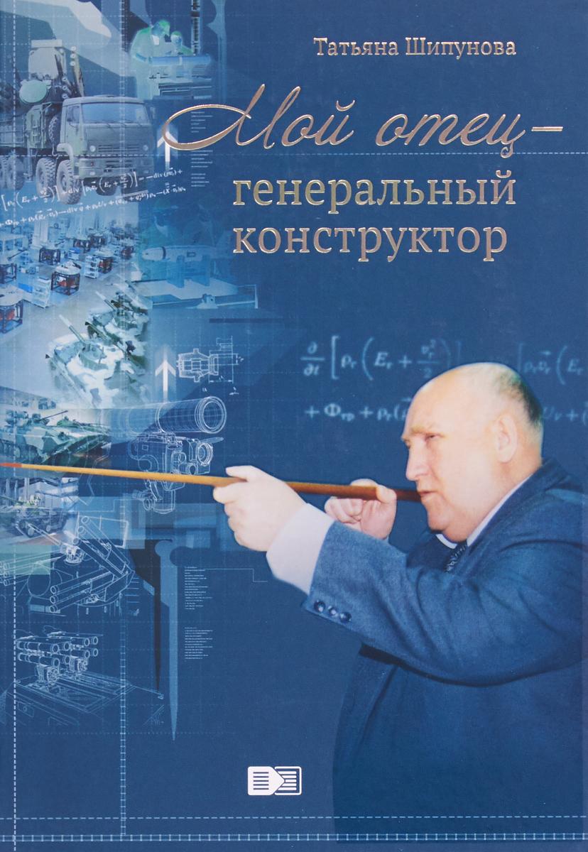 Татьяна Шипунова Мой отец - генеральный конструктор