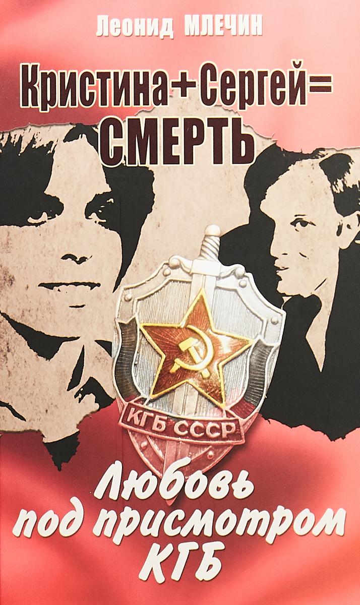 Леонид Млечин Кристина + Сергей = Смерть. Любовь под присмотром КГБ