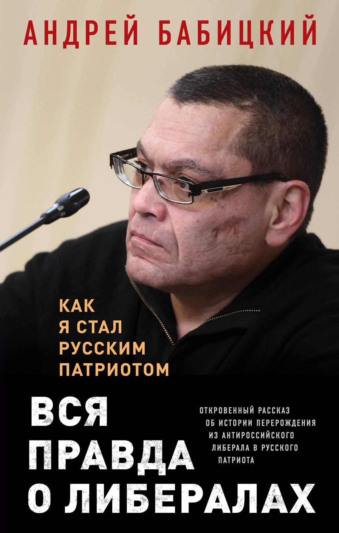 Андрей Маратович Бабицкий Вся правда о либералах. Как я стал русским патриотом