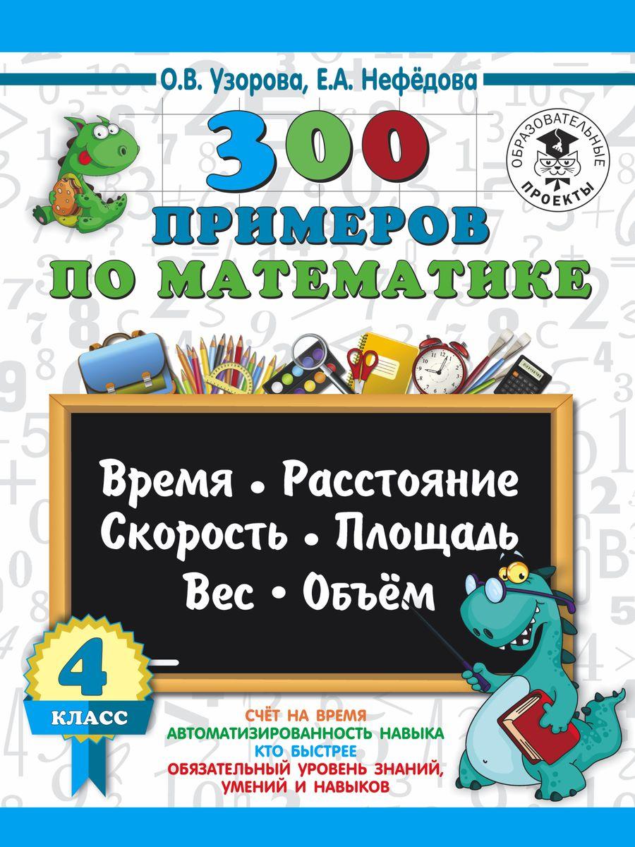 О. В. Узорова, Е. А. Нефедова 300 примеров по математике. 4 класс. Время, расстояние, площадь, скорость, вес и объем узорова о нефедова е 300 примеров по математике 4 класс время расстояние площадь скорость вес и объем