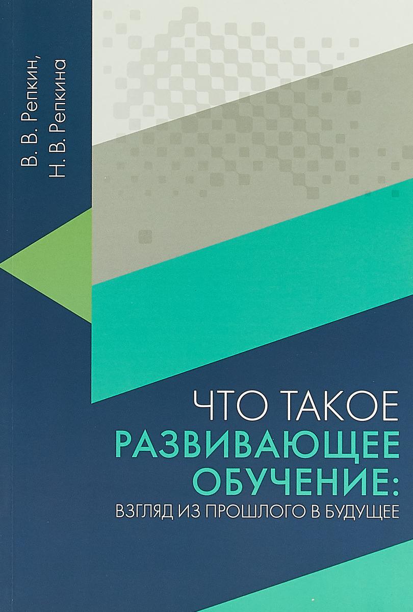 В. В. Репкин, Н. В. Репкина Что такое развивающее обучение. Взгляд из прошлого в будущее